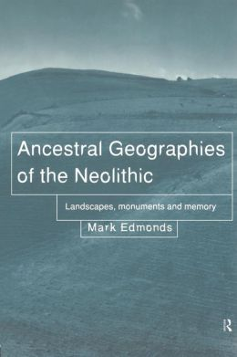 Ancestral Geographies of the Neolithic: Landscapes, Monuments and Memory