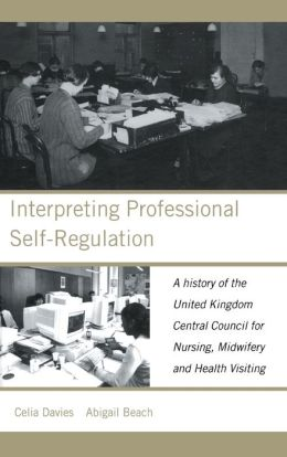 Interpreting Professional Self-Regulation: A History of the United Kingdom Central Council for Nursing