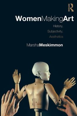Women Making Art: History, Subjectivity, Aesthetics