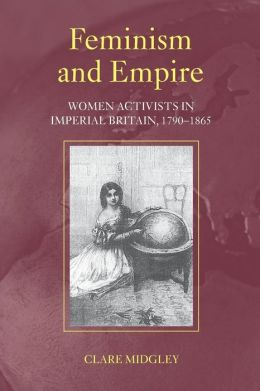 Feminism and Empire: Women Activists in Imperial Britain, 1790-1865