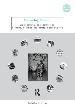 Liberating Culture: Cross-Cultural Perspectives on Museums, Curation, and Heritage Preservation