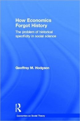 How Economics Forgot History: The Problem of Specificity in Social Science