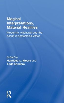 Magical Interpretations, Material Reality: Modernity, Witchcraft and the Occult in Postcolonial Africa