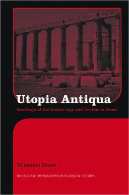 Utopia Antiqua: Readings of the Golden Age and Decline at Rome