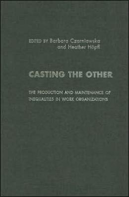 Casting the Other : The Production and Maintenance of Inequalities in Work Organizations