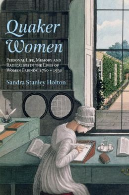 Quaker Women: Emotional Life, Memory and Radicalism in the Lives of Women Friends, 1800-1920