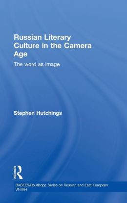 Russian Literary Culture in the Camera Age: The Word is Image (BASEES/RoutledgeCurzon Series on Russian and East European Studies Series)