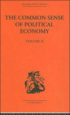 The Common Sense of Political Economy (Routledge Library Editions: History of Economic Thought Series): And Selected Papers and Reviews on Economic Theory, Vol. 2
