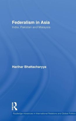 Federalism in Asia: India, Pakistan and Malaysia (Routledge Advances in International Relations and Global Politics Series)