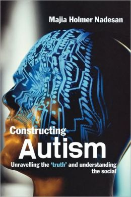 Constructing Autism: Unravelling the 'Truth' and Understanding the Social