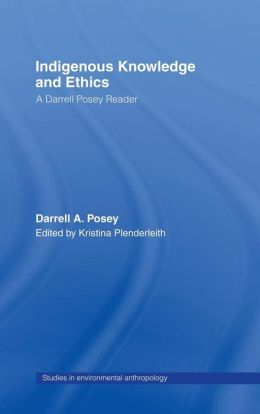 Indigenous Knowledge and Ethics: A Darrell Posey Reader