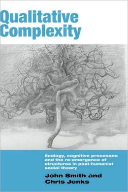 Qualitative Complexity: Ecology, Cognitive Processes and the Re-Emergence of Structures in Post-Humanist Social Theory