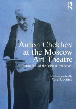 Anton Chekhov at the Moscow Art Theatre: Illustrations of the Original Productions