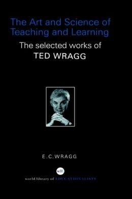 The Art and Science of Teaching and Learning: The Selected Works of Ted Wragg
