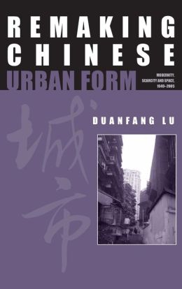 Remaking Chinese Urban Form: Modernity, Scarcity and Space, 1949-2005