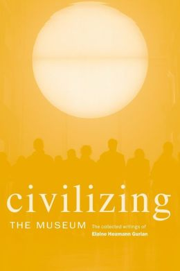Civilizing the Museum: The Collected Works of Elaine Heumann Gurian
