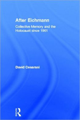After Eichmann: Collective Memory and Holcaust Since 1961