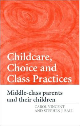 Childcare, Choice, and Class Practices: Middle-Class Parents and Their Children