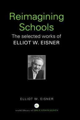 Reimagining Schools: The Selected Works of Elliot W. Eisner
