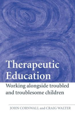 Therapeutic Education: Working Alongside Troubled and Troublesome Children