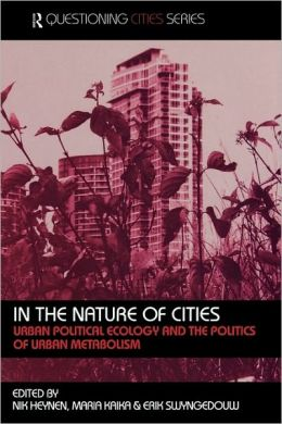 In the Nature of Cities: Urban Political Ecology and the Politics of Urban Metabolism