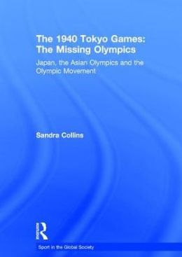 The 1940 Tokyo Games: The Missing Olympics: Japan, the Asian Olympics and the Olympic Movement