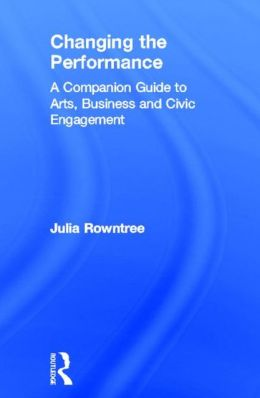 Changing the Performance: A Companion Guide to Arts, Business and Civic Engagement