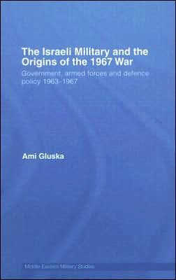 The Israeli Military and the Origins of the 1967 War: Government, Armed Forces and Defence Policy, 1963-1967