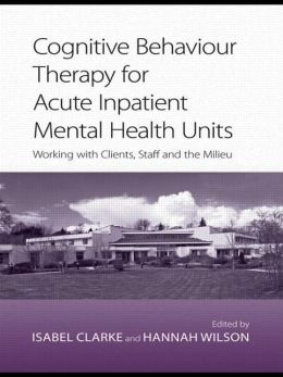 Cognitive Behaviour Therapy for Acute Inpatient Mental Health Units: Working with Clients, Staff, and the Milieu