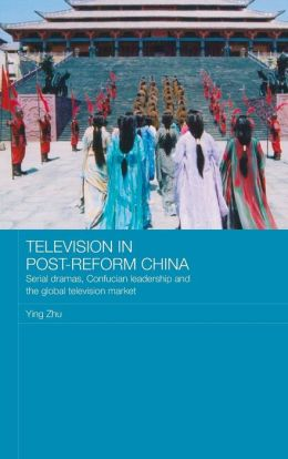 Television in Post-Reform China: Serial Dramas, Confucian Leadership and the Global Television Market