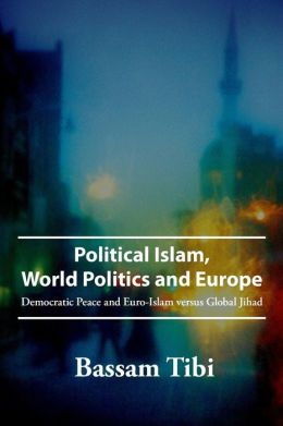 Political Islam, World Politics, and Europe: Democratic Peace and Euro-Islam Versus Global Jihad