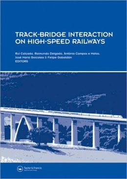Track-Bridge Interaction on High-Speed Railways: Selected and revised Papers from the Workshop on Track-Bridge Interaction on High-Speed Railways, Porto, Portugal, 15-16 October, 2007