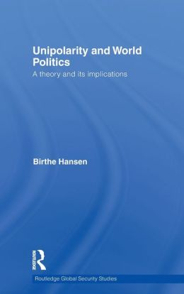 Unipolarity and World Politics: A Theory and its Implications