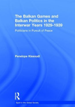 The Balkan Games and Balkan Politics in the Interwar Years 1929-1939: Politicians in Pursuit of Peace
