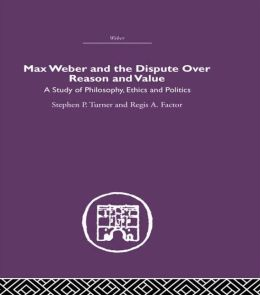 Max Weber And The Dispute Over Reason And Value