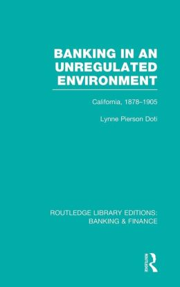 Banking in an Unregulated Environment (RLE Banking & Finance): California, 1878-1905