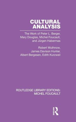 Cultural Analysis: The Work of Peter L. Berger, Mary Douglas, Michel Foucault, and Jurgen Habermas