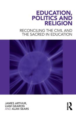 Education, Politics and Religion: Reconciling the Civil and the Sacred in Education