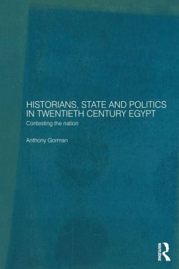 Historians, State and Politics in Twentieth Century Egypt: Contesting the Nation