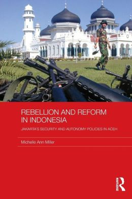 Rebellion and Reform in Indonesia: Jakarta's security and autonomy polices in Aceh