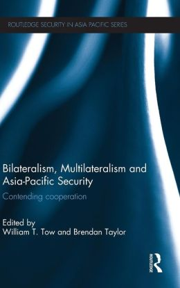 Bilateralism, Multilateralism and Asia-Pacific Security: Contending Cooperation