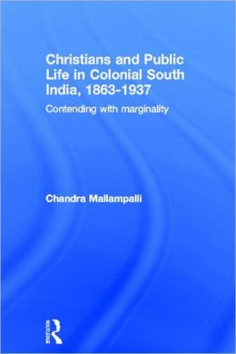 Christians and Public Life in Colonial South India, 1863-1937: Contending with Marginality