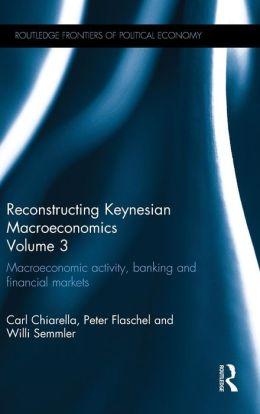 Reconstructing Keynesian Macroeconomics Volume 3: Macroeconomic Activity, Banking and Financial Markets