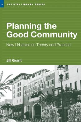 Planning the Good Community: New Urbanism in Theory and Practice