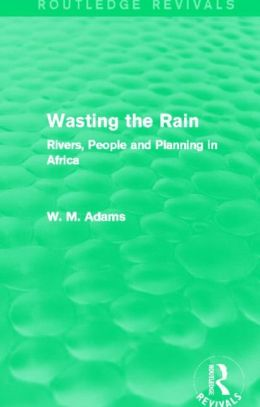 Wasting the Rain (Routledge Revivals): Rivers, People and Planning in Africa