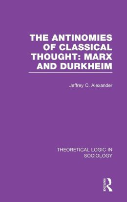 The Antinomies of Classical Thought: Marx and Durkheim (Theoretical Logic in Sociology)