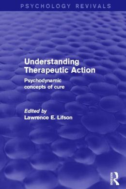 Understanding Therapeutic Action (Psychology Revivals): Psychodynamic Concepts of Cure