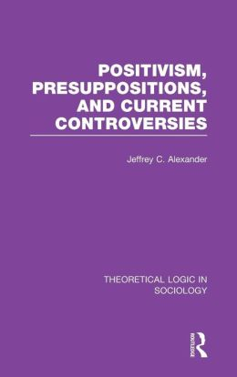 Positivism, Presupposition and Current Controversies (Theoretical Logic in Sociology)