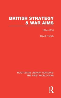 British Strategy and War Aims 1914-1916 (RLE First World War)
