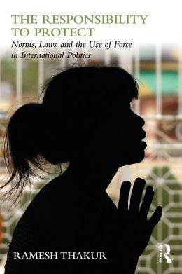 The Responsibility to Protect: Norms, Laws and the Use of Force in International Politics